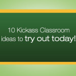 10 Kickass Classroom ideas to try out today!