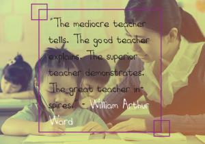 "Teacher Appreciation - 1. ""The mediocre teacher tells. The good teacher explains. The superior teacher demonstrates. The great teacher inspires."" - William Arthur Ward"