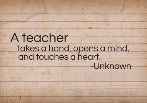 A teacher takes a hand, opens a mind, and touches a heart.