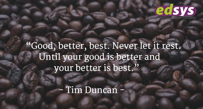 Good, better, best. Never let it rest. Until your good is better and your better is best