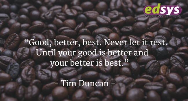 Good, better, best. Never let it rest. Until your good is better and your better is best