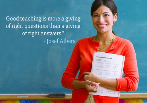 Good teaching is more a giving of right questions than a giving of right answers