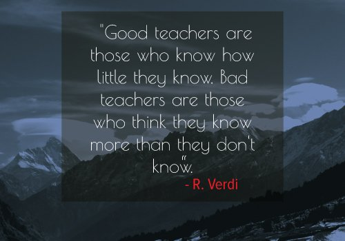 """Good teachers are those who know how little they know. Bad teachers are those who think they know more than they don't know."""