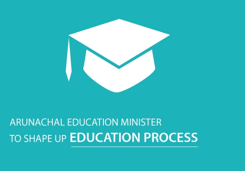 Arunachal Education Minister to Shape Up the Education Process