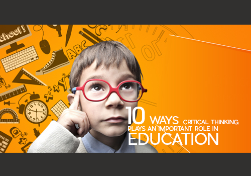 10 Ways Critical Thinking Plays an Important Role in Education